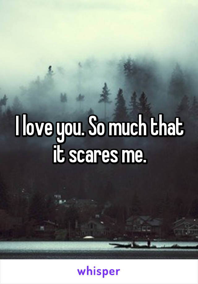 I love you. So much that it scares me.
