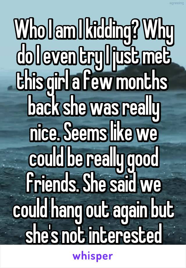 Who I am I kidding? Why do I even try I just met this girl a few months  back she was really nice. Seems like we could be really good friends. She said we could hang out again but she's not interested