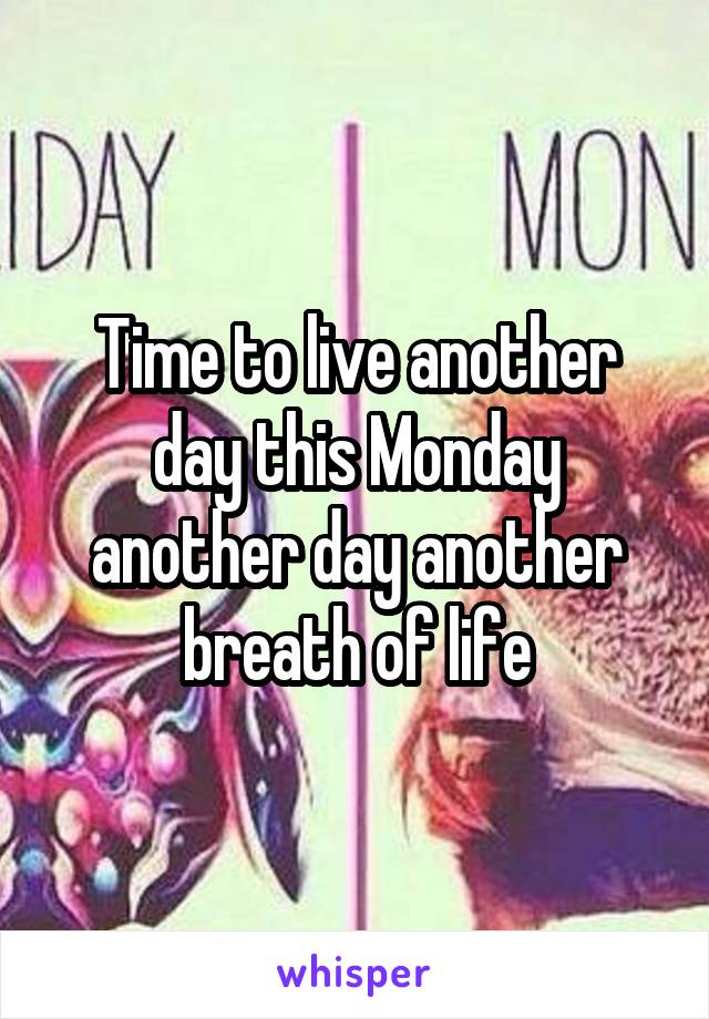 Time to live another day this Monday another day another breath of life
