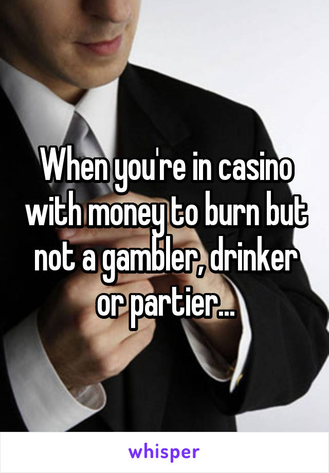 When you're in casino with money to burn but not a gambler, drinker or partier...