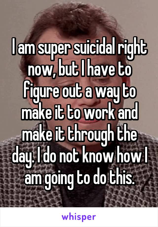 I am super suicidal right now, but I have to figure out a way to make it to work and make it through the day. I do not know how I am going to do this.