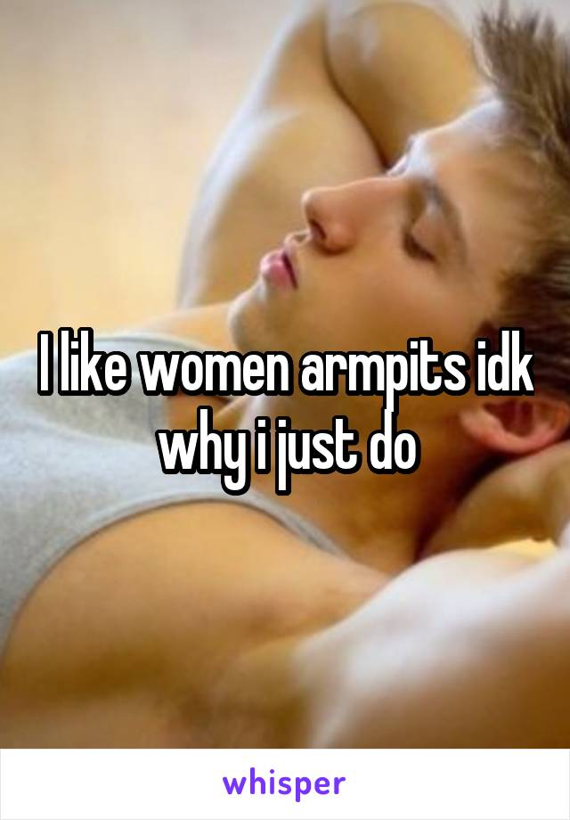 I like women armpits idk why i just do