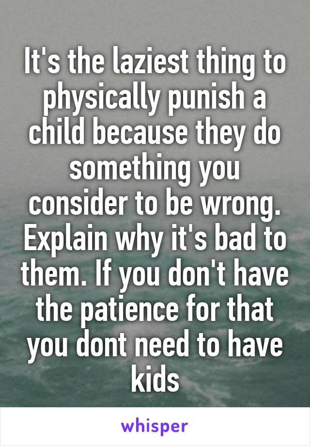 It's the laziest thing to physically punish a child because they do something you consider to be wrong. Explain why it's bad to them. If you don't have the patience for that you dont need to have kids