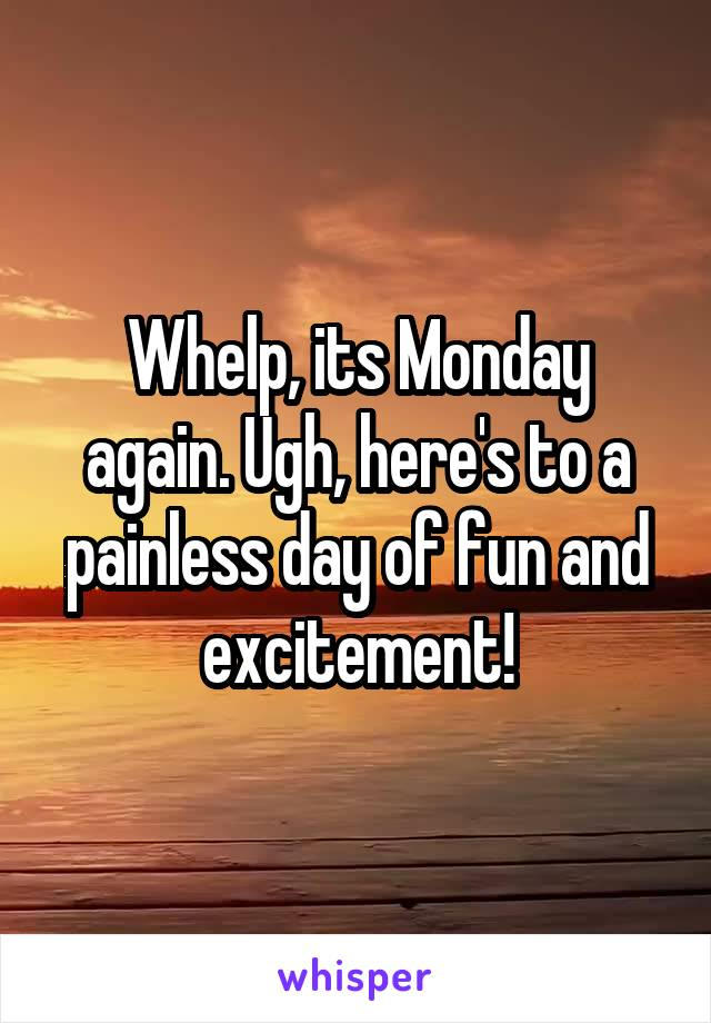 Whelp, its Monday again. Ugh, here's to a painless day of fun and excitement!