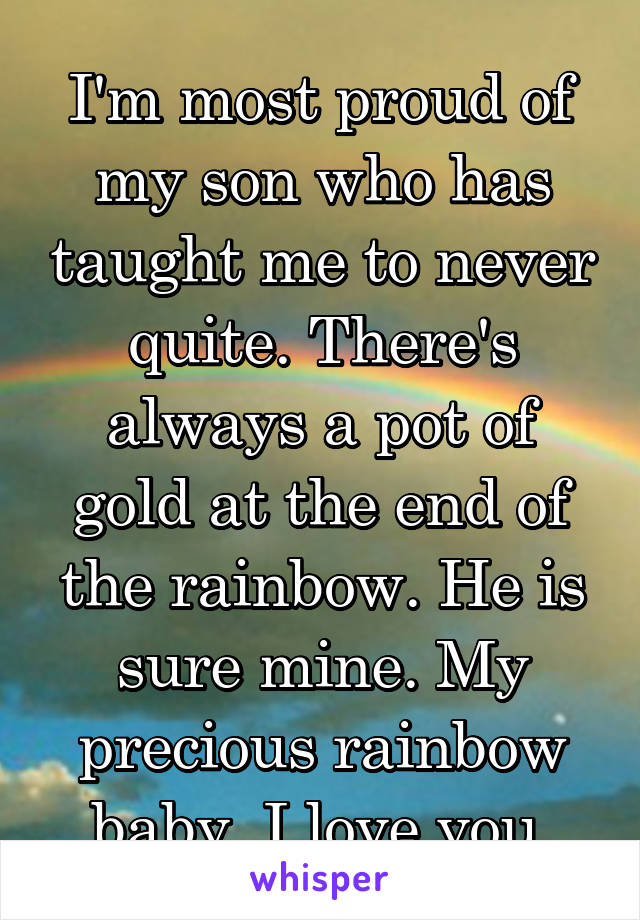 I'm most proud of my son who has taught me to never quite. There's always a pot of gold at the end of the rainbow. He is sure mine. My precious rainbow baby. I love you.