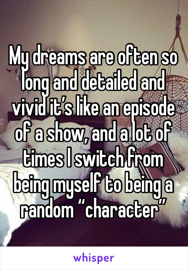 """My dreams are often so long and detailed and vivid it's like an episode of a show, and a lot of times I switch from being myself to being a random """"character"""""""