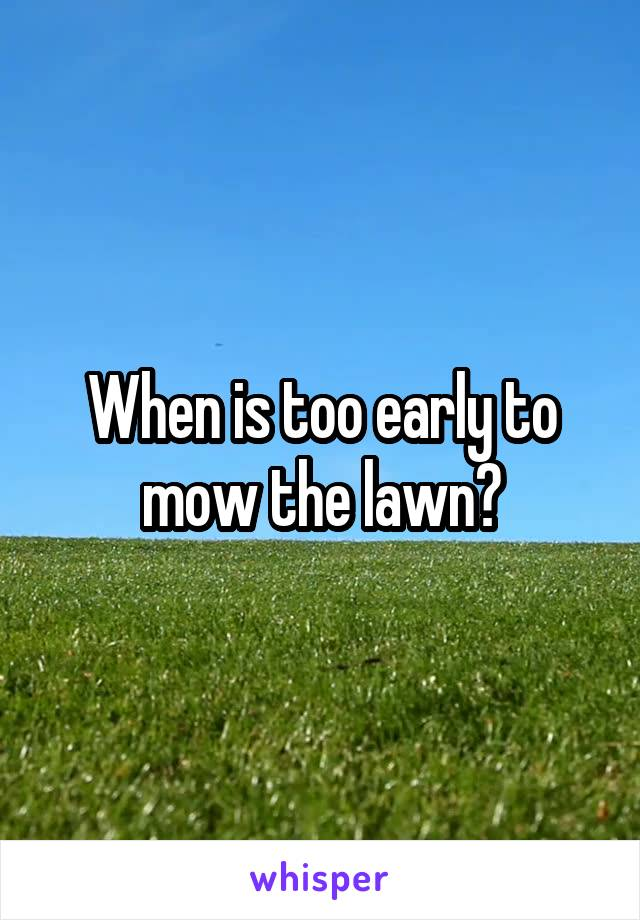 When is too early to mow the lawn?
