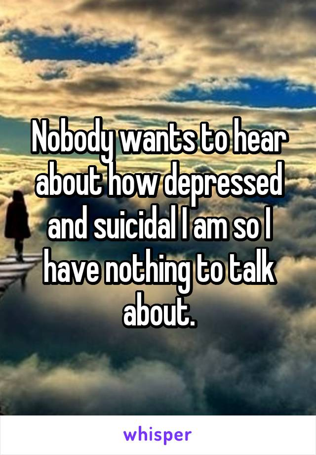 Nobody wants to hear about how depressed and suicidal I am so I have nothing to talk about.