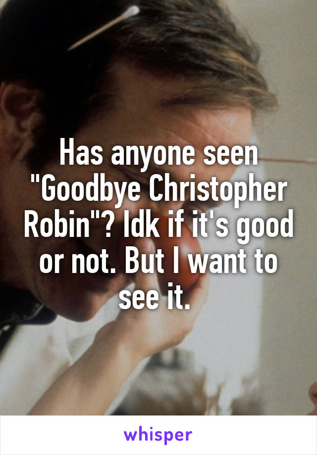 "Has anyone seen ""Goodbye Christopher Robin""? Idk if it's good or not. But I want to see it."