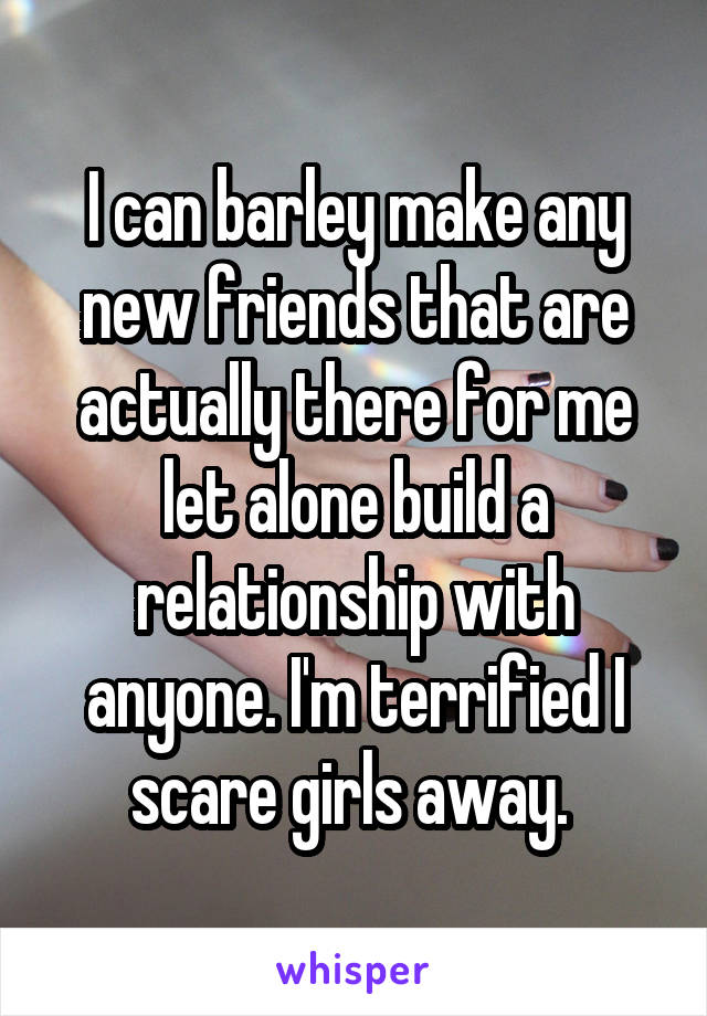 I can barley make any new friends that are actually there for me let alone build a relationship with anyone. I'm terrified I scare girls away.