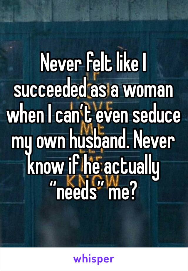 """Never felt like I succeeded as a woman when I can't even seduce my own husband. Never know if he actually """"needs"""" me?"""
