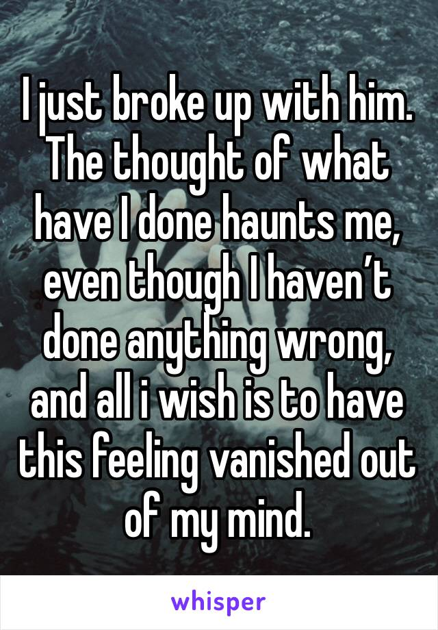 I just broke up with him. The thought of what have I done haunts me, even though I haven't done anything wrong, and all i wish is to have this feeling vanished out of my mind.