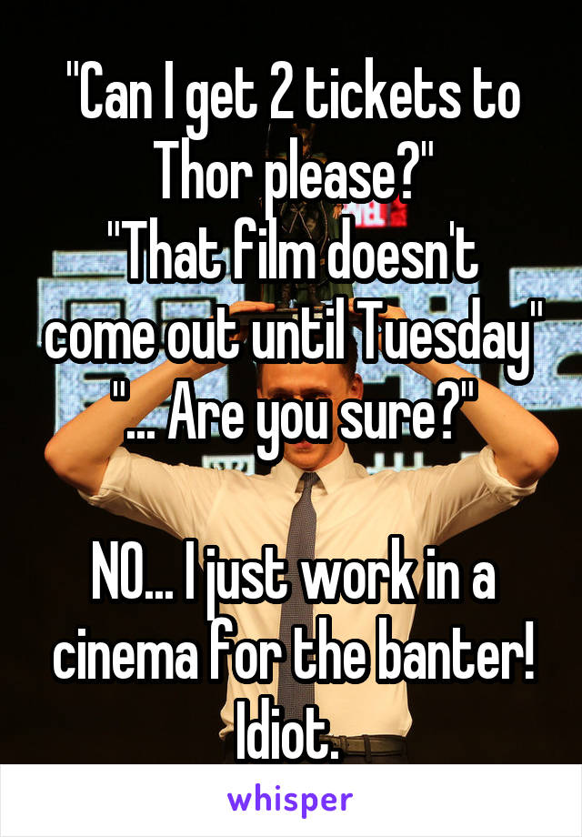 """Can I get 2 tickets to Thor please?"" ""That film doesn't come out until Tuesday"" ""... Are you sure?""  NO... I just work in a cinema for the banter! Idiot."