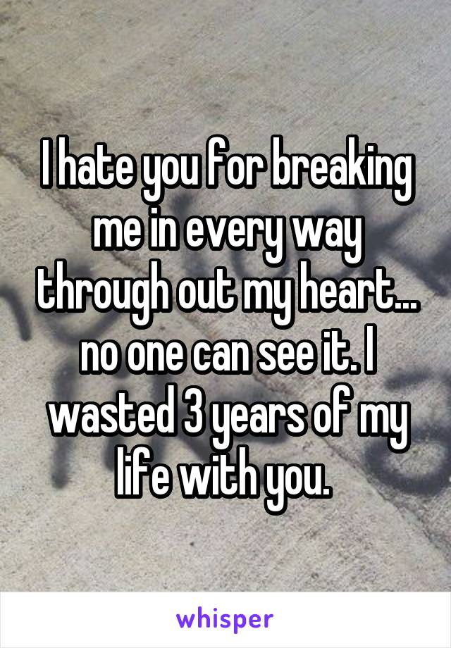 I hate you for breaking me in every way through out my heart... no one can see it. I wasted 3 years of my life with you.