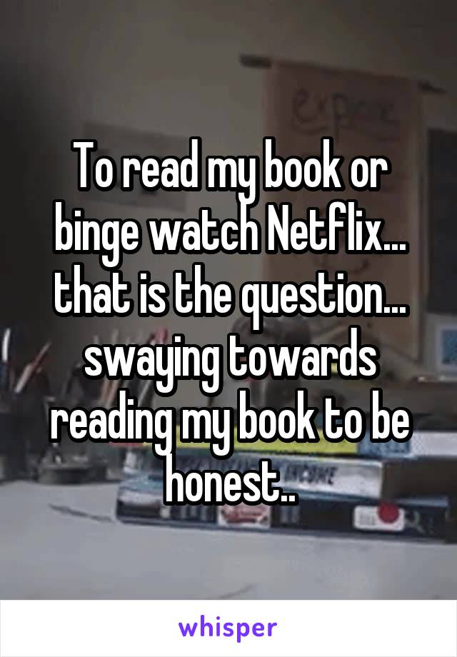 To read my book or binge watch Netflix... that is the question... swaying towards reading my book to be honest..