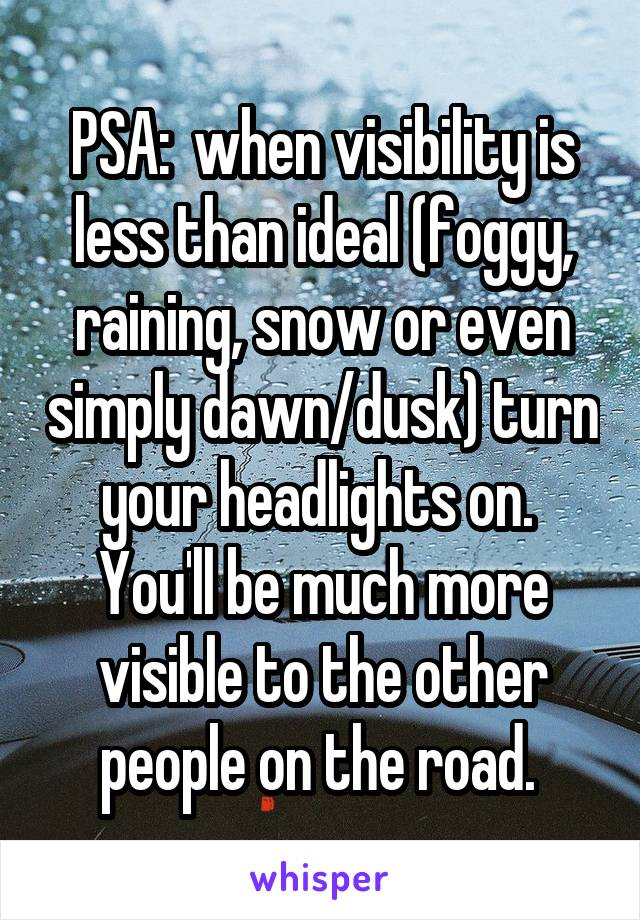 PSA:  when visibility is less than ideal (foggy, raining, snow or even simply dawn/dusk) turn your headlights on.  You'll be much more visible to the other people on the road.
