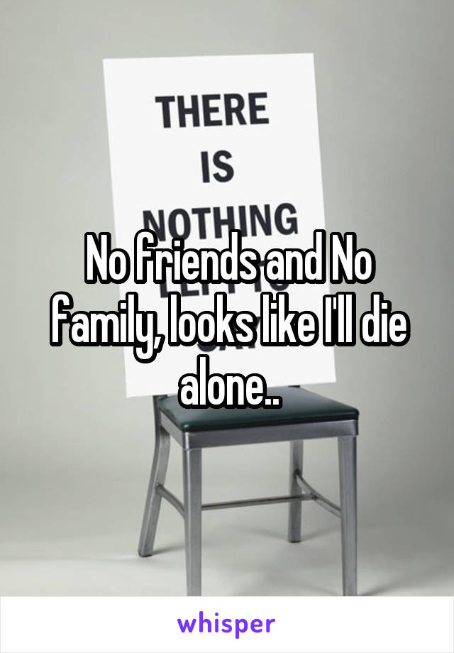 No friends and No family, looks like I'll die alone..