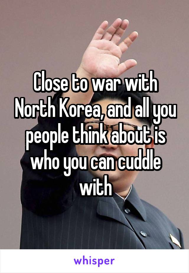 Close to war with North Korea, and all you people think about is who you can cuddle with