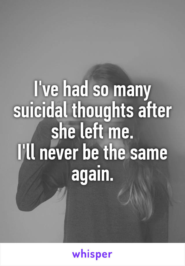 I've had so many suicidal thoughts after she left me. I'll never be the same again.