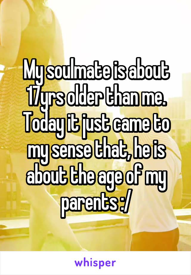 My soulmate is about 17yrs older than me. Today it just came to my sense that, he is about the age of my parents :/