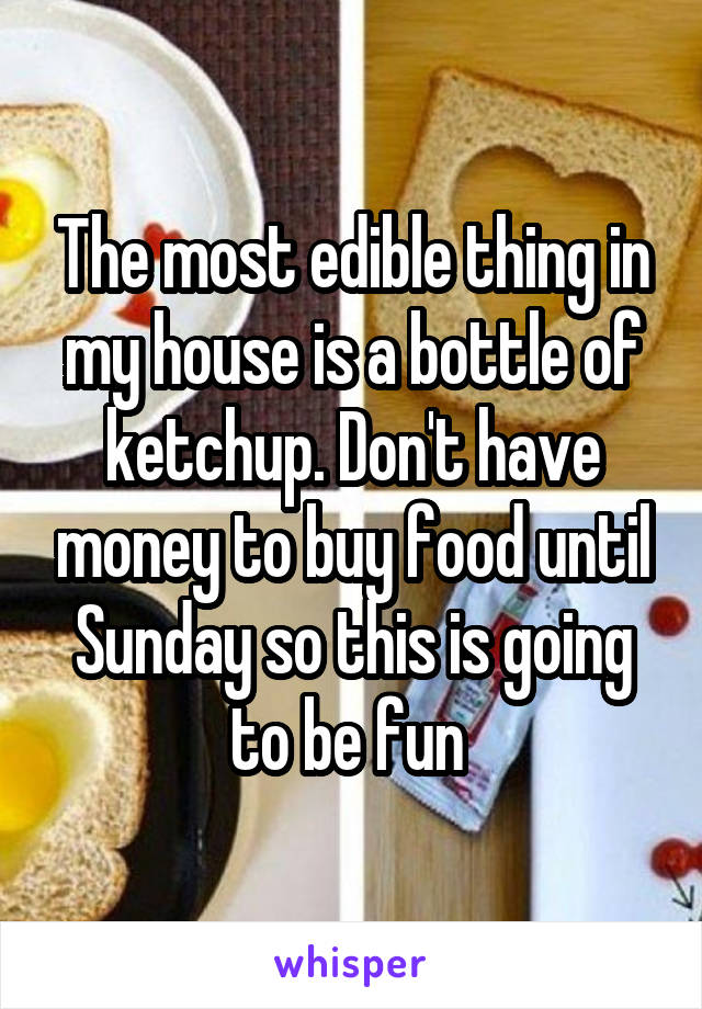 The most edible thing in my house is a bottle of ketchup. Don't have money to buy food until Sunday so this is going to be fun