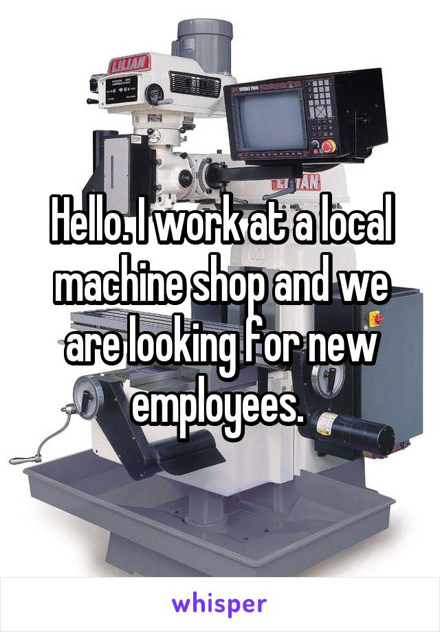 Hello. I work at a local machine shop and we are looking for new employees.