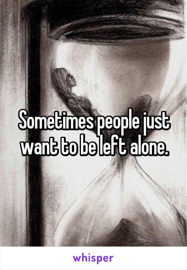 Sometimes people just want to be left alone.