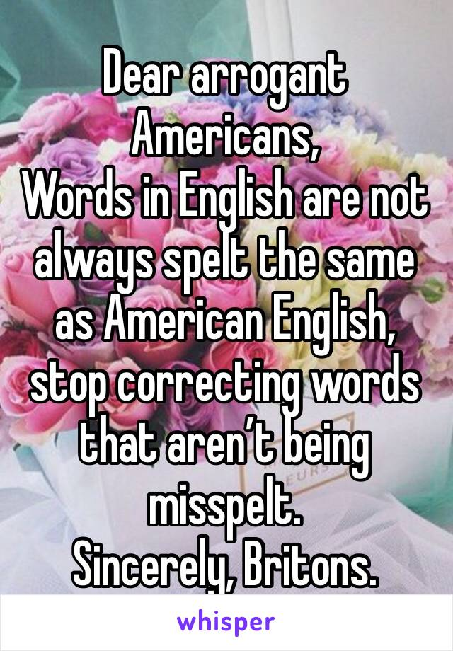 Dear arrogant Americans, Words in English are not always spelt the same as American English, stop correcting words that aren't being misspelt.  Sincerely, Britons.