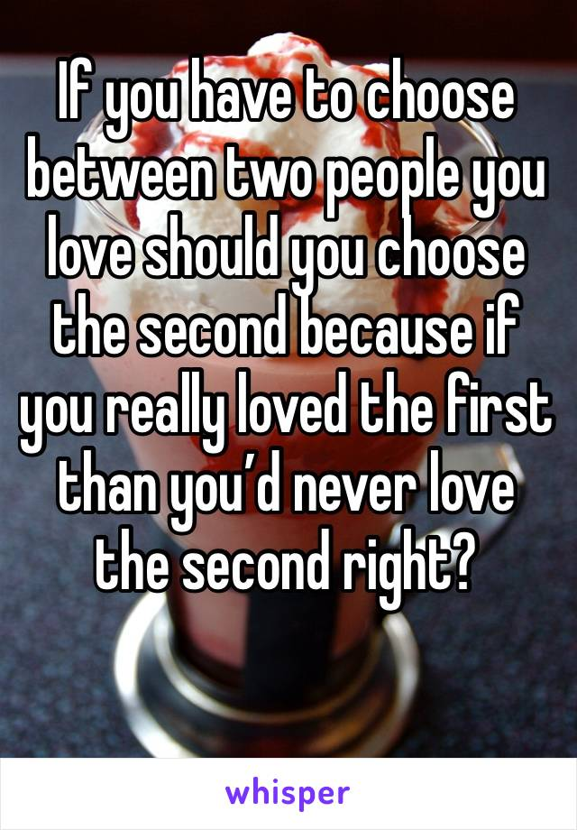 If you have to choose between two people you love should you choose the second because if you really loved the first than you'd never love the second right?