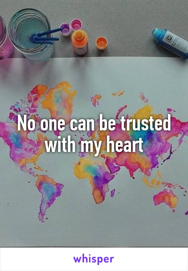 No one can be trusted with my heart