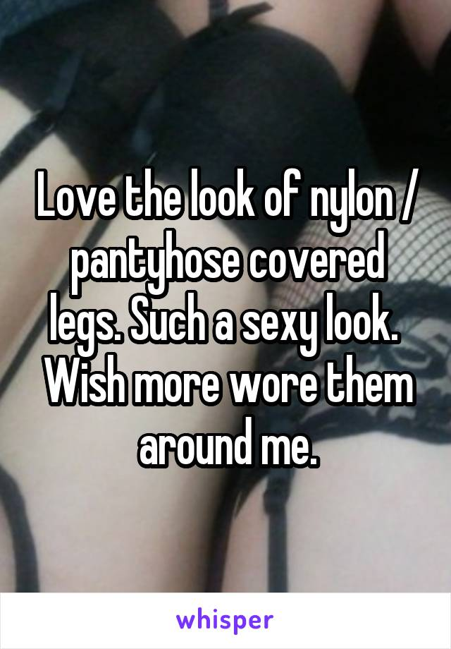 Love the look of nylon / pantyhose covered legs. Such a sexy look.  Wish more wore them around me.
