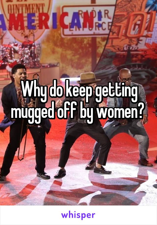 Why do keep getting mugged off by women?