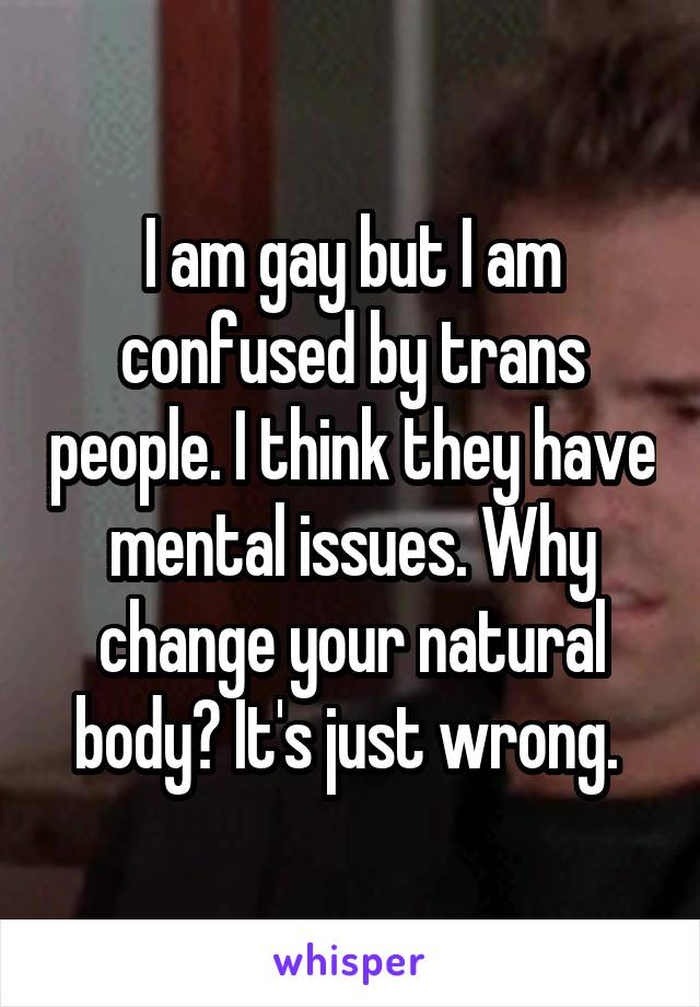 I am gay but I am confused by trans people. I think they have mental issues. Why change your natural body? It's just wrong.