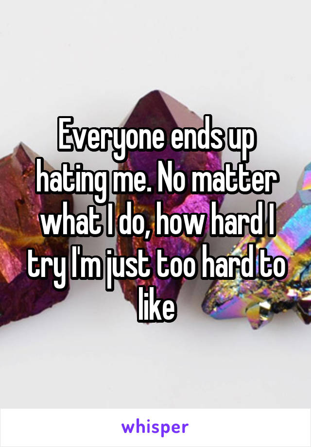 Everyone ends up hating me. No matter what I do, how hard I try I'm just too hard to like