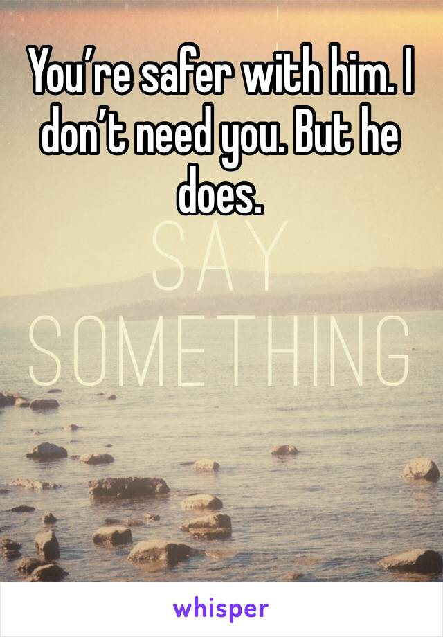 You're safer with him. I don't need you. But he does.