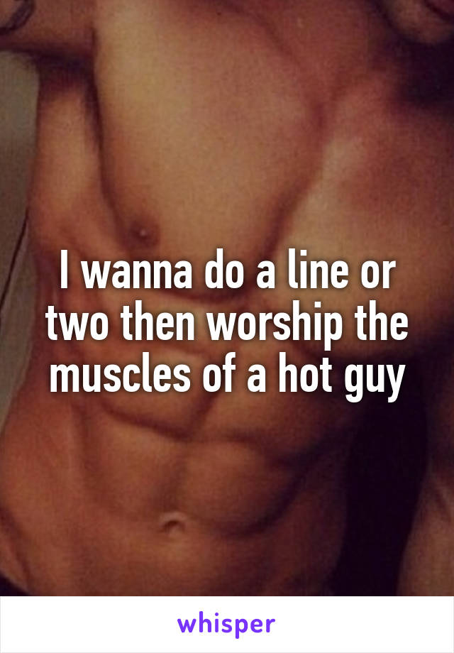 I wanna do a line or two then worship the muscles of a hot guy