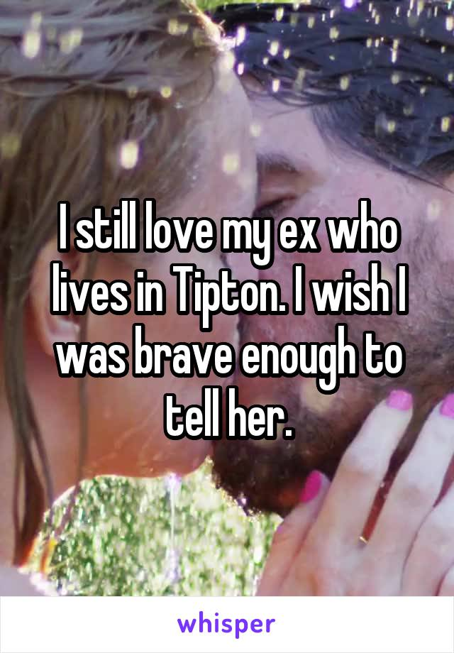 I still love my ex who lives in Tipton. I wish I was brave enough to tell her.