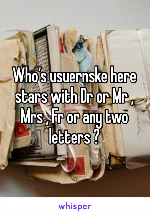 Who's usuernske here stars with Dr or Mr , Mrs , Fr or any two letters ?