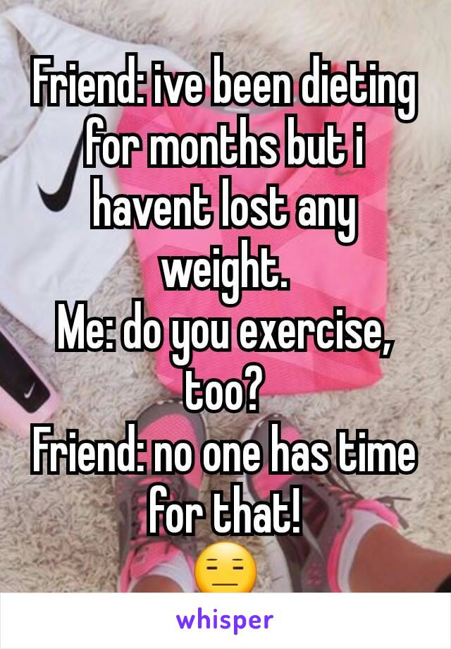 Friend: ive been dieting for months but i havent lost any weight. Me: do you exercise, too? Friend: no one has time for that! 😑