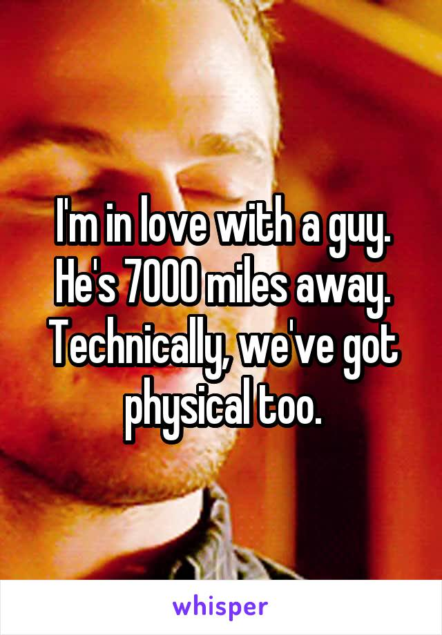 I'm in love with a guy. He's 7000 miles away. Technically, we've got physical too.