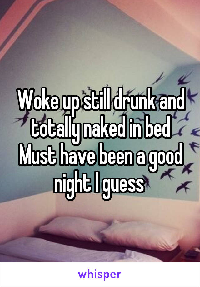 Woke up still drunk and totally naked in bed Must have been a good night I guess
