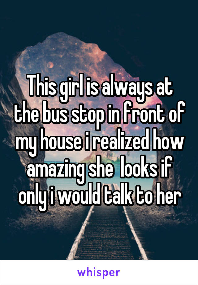 This girl is always at the bus stop in front of my house i realized how amazing she  looks if only i would talk to her
