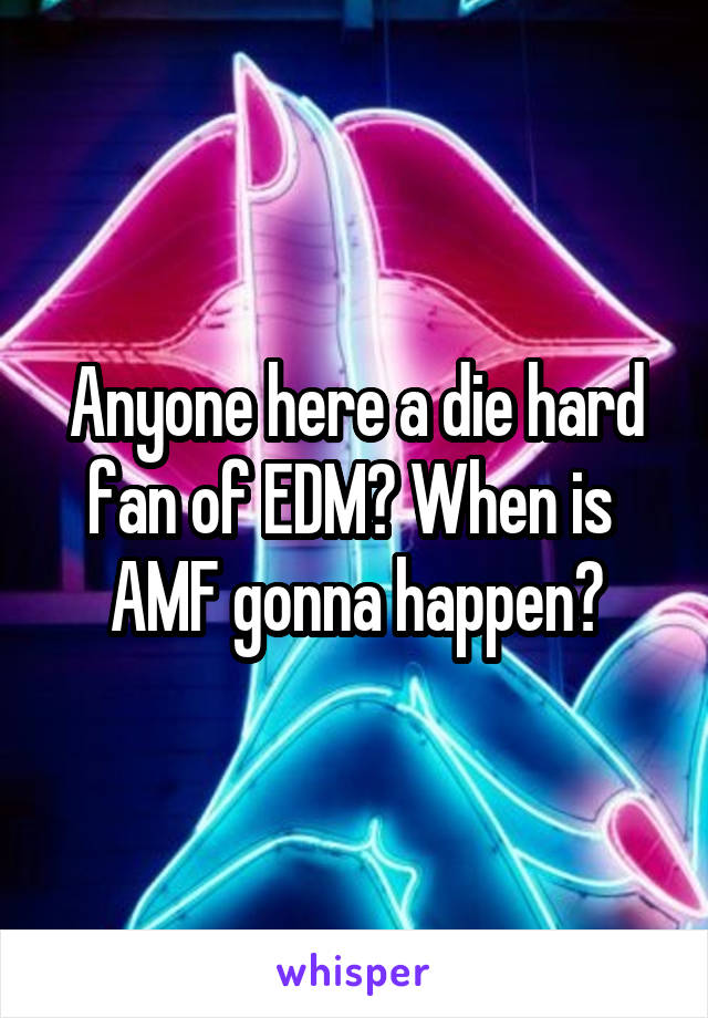 Anyone here a die hard fan of EDM? When is  AMF gonna happen?