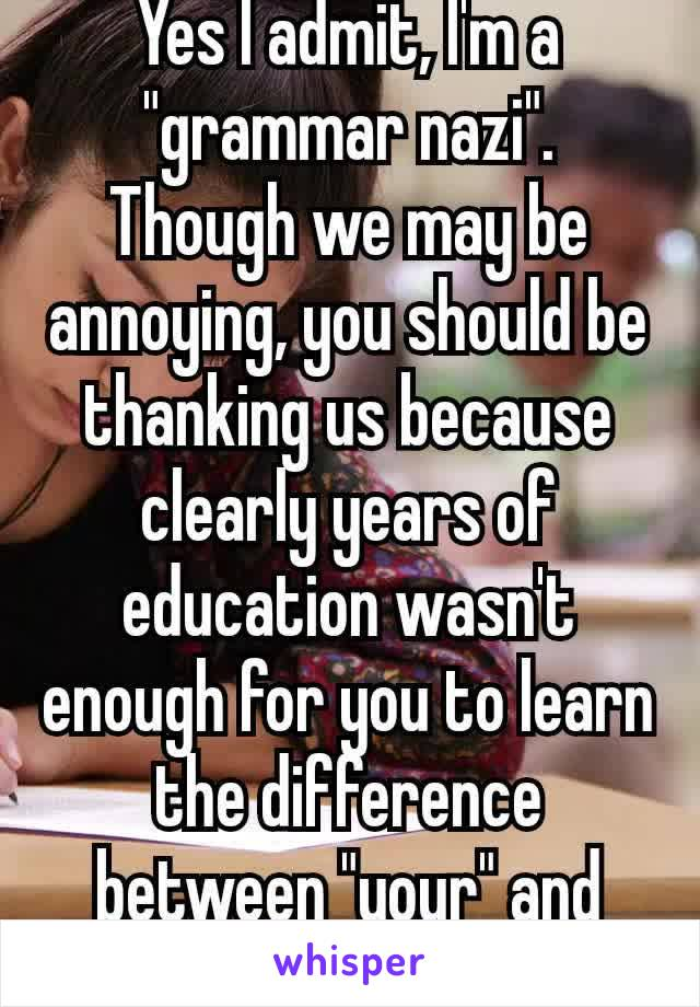 """Yes I admit, I'm a """"grammar nazi"""". Though we may be annoying, you should be thanking us because clearly years of education wasn't enough for you to learn the difference between """"your"""" and """"you're"""". 😑"""
