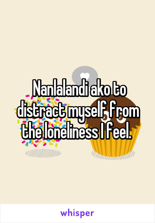 Nanlalandi ako to distract myself from the loneliness I feel.