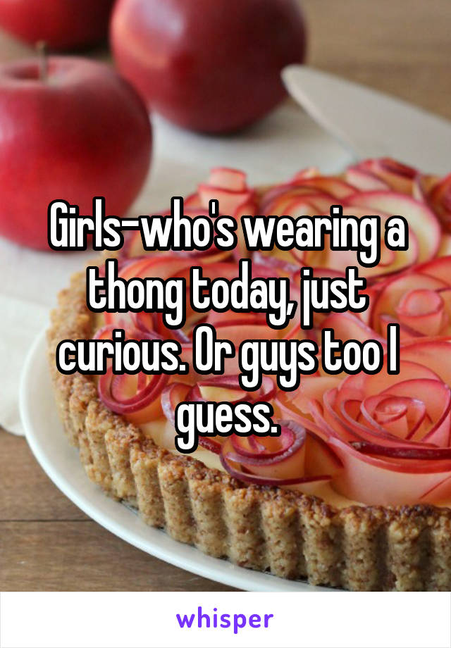 Girls-who's wearing a thong today, just curious. Or guys too I guess.
