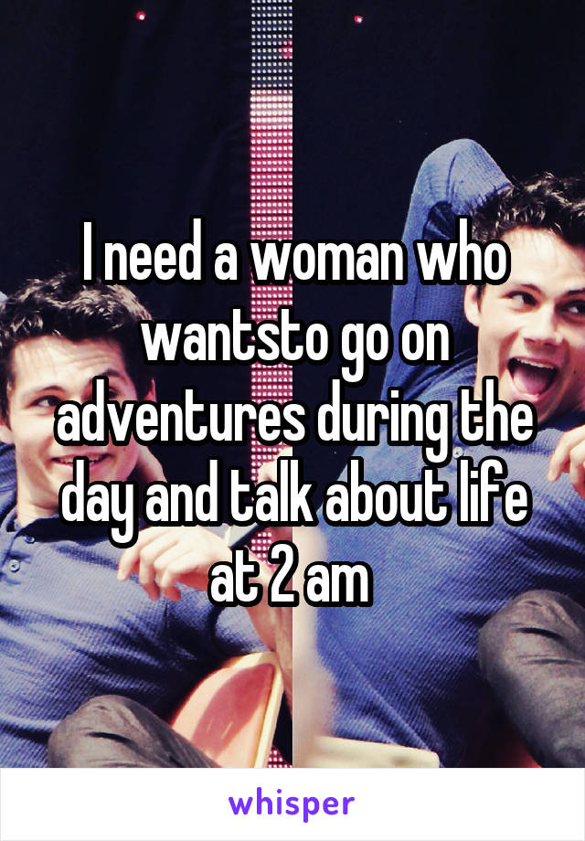 I need a woman who wantsto go on adventures during the day and talk about life at 2 am
