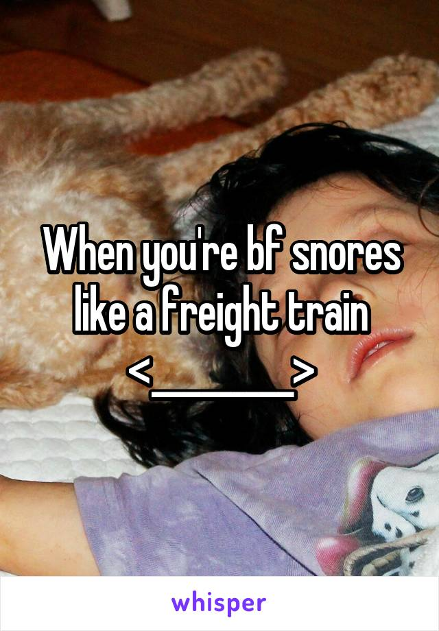 When you're bf snores like a freight train <_________>