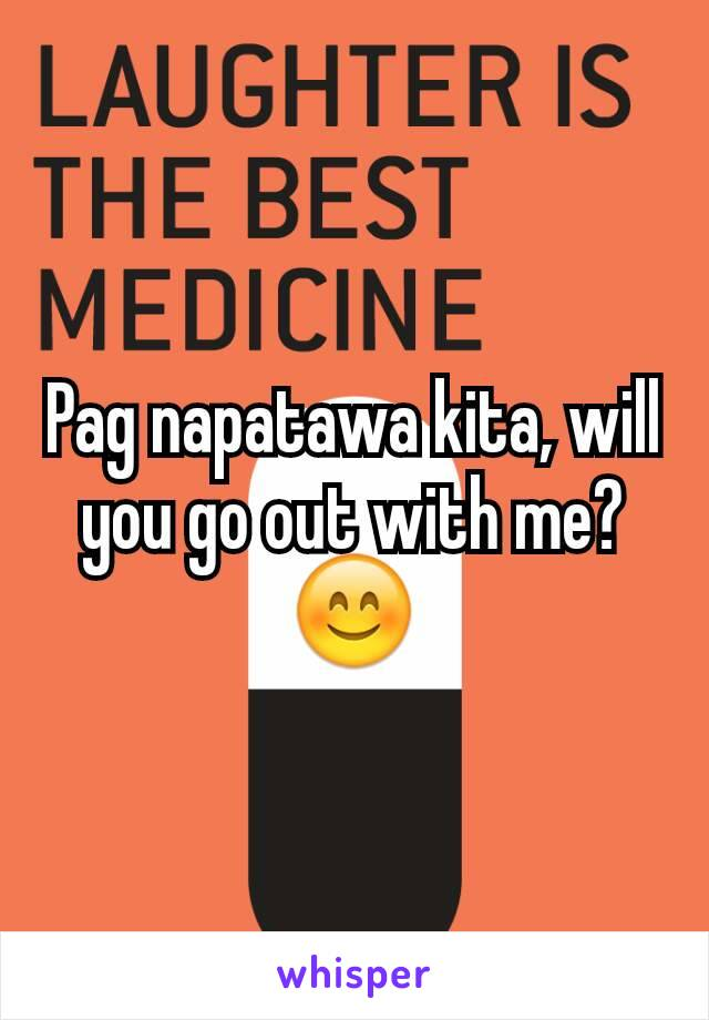 Pag napatawa kita, will you go out with me?😊