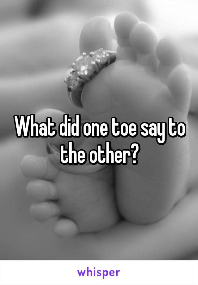 What did one toe say to the other?